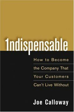 Indispensable: How To Become The Company That Your Customers Can't Live Without by Joe Calloway
