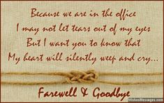 Because we are in the office, I may not let tears out of my eyes. But I want you to know, that my heart will silently weep and cry. Farewell and Goodbye. via WishesMessages.com