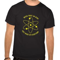 funny+science+t-shirts | Never Trust An Atom - Funny Science T-shirts from Zazzle.com