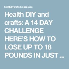 Health DIY and crafts: A 14 DAY CHALLENGE HERE'S HOW TO LOSE UP TO 18 POUNDS IN JUST TWO WEEKS