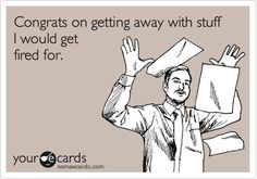 """Congrats on getting away with stuff I GOT fired for"" ecard. Funny quote. Work. Fired. Double standards."