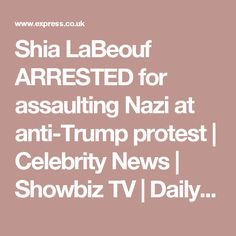 Shia LaBeouf ARRESTED for assaulting Nazi at anti-Trump protest | Celebrity News | Showbiz  TV | Daily Express