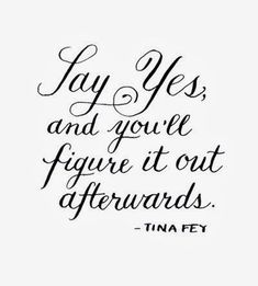 Say yes and you'll figure it out afterwards Tina Fey
