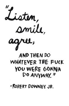 """Listen, smile, agree, and then do whatever the fuck you were gonna do anyway."" ~ Robert Downey Jr."