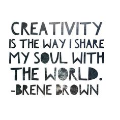 Creativity is the way I share my soul with the world. ~ Brene Brown