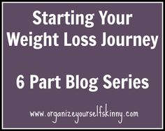 Starting Your Weight Loss Journey. Part 1 of a 6 part blog series at Organize Yourself Skinny. Great information!