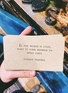 """if the world is cold, make it your business to build fires."" / horace traubel"