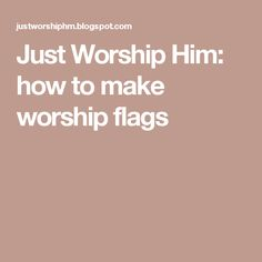 Just Worship Him: how to make worship flags