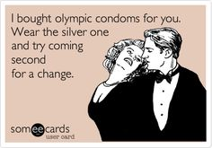 I bought olympic condoms for you. Wear the silver one and try coming second for a change.