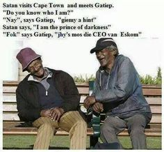 """JOKE for today: Satan visits Cape Town and meets Gatiep."""" """"Nay"""", says Gatiep, """"giemy a hint"""" Satan says, """"I am the prince of darkness"""" """"F @ k"""" says Gatiep, """"jhy's mos die CEO van Eskom Smile Face, I Smile, Make You Smile, Laughter The Best Medicine, Perfectly Timed Photos, Friends Laughing, Happy People, Positive People, Friends Forever"""