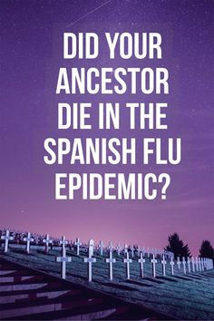 More than 50 million people died worldwide in the Spanish Flu Epidemic of 1918. Was your ancestor one of them?