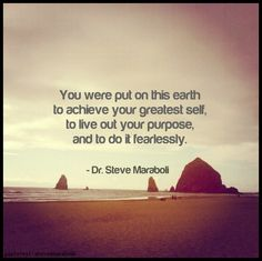 You were put on this earth to achieve your greatest self, to live out your purpose, and to do it fearlessly.  - Dr. Steve Maraboli.