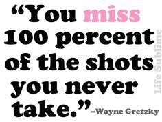 """You miss 100 percent of the shots you never take."" ―Wayne Gretzky"
