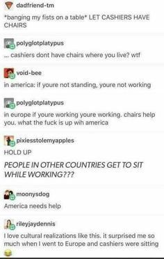 *banging my fists on a table* LET CASHIERS HAVE CHAIRS & polyglotplatypus cashiers dont have chairs where you live? wtf Bvoid-bee in america: if youre not standing, youre not working & polyglotplatypus in europe if youre working youre working. Tumblr Funny, Funny Memes, Jokes, Funny Videos, Tumblr Stuff, Tumblr Posts, Stupid Funny, Hilarious, Fun Funny