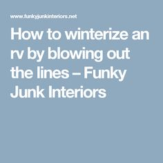 How to winterize an rv by blowing out the lines – Funky Junk Interiors
