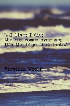 """...I live; I die; the sea comes over me; it's the blue that lasts."" - Virginia Woolf (Melymbrosia)"