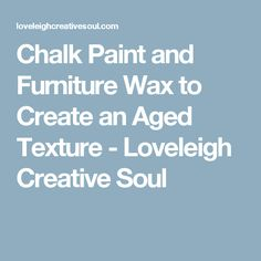 Chalk Paint and Furniture Wax to Create an Aged Texture - Loveleigh Creative Soul