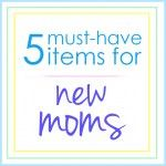 5 Must-Have Items for New Moms