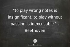 """to play wrong notes is insignificant. to play without passion is inexcusable."" - Beethoven"