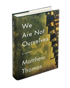 WE ARE NOT OURSELVES by Matthew Thomas / Thomas's gorgeous family epic follows three Irish-American generations. (Photo: James Nieves/The New York Times)