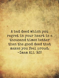 A bad deed which you regret in your heart is a thousand times better than the good deed that make you feel proud. -Imam Ali (a.s)