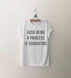 Gosh Being a Princess is Exhausting Shirt Tumblr T Shirts Funny T-Shirts