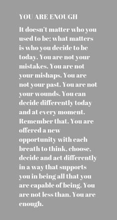 YOUAREENOUGH  It doesn't matter who you used to be; what matters is who you decide to be today. You are not your mistakes. You are not your mishaps. You are not your past. You are not your wounds. You can decide differently today and at every moment. Remember that. You are offered a new opportunity with each breath to think, choose, decide and act differently in a way that supports you in being all that you are capable of being. You are not less than. You are enough.