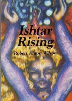 Ishtar Rising: or Why the Goddess Went to Hell and What to Expect Now That She's Returning by Robert Anton Wilson