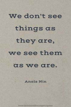 We don't see things as they are, we see them as we are. Anais Nin