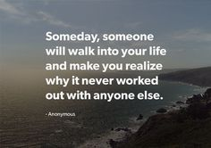 Someday, someone will walk into your life and make you realize why it never worked out with anyone else. thedailyquotes.com