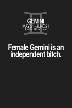 Female Gemini is an independent bitch. (And don't you forget it! <g>)