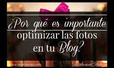 ¿Por qué es importante optimizar las fotos en tu Blog? #BloggingTips #Bloggers #Marketing