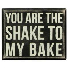 you are the shake to my bake