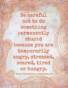Careful of permanency through anger, stress, fear, exhaustion or starvation.