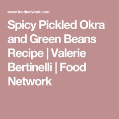 Spicy Pickled Okra and Green Beans Recipe | Valerie Bertinelli | Food Network
