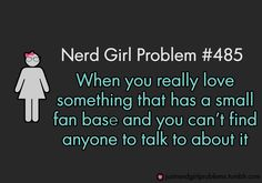 Also horrible is when you KNOW that it has a fan base, but none of your friends are in it.