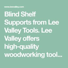 Blind Shelf Supports from Lee Valley Tools.  Lee Valley offers high-quality woodworking tools (woodturning, wood finishing, sharpening, woodcarving), gardening tools and hardware to woodworkers, cabinetmakers and gardeners