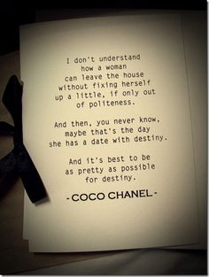 Coco Chanel...just in case you have a date with destiny today, be ready.  Be pretty.  Be chic.  And be wearing perfume.  Preferably Chanel No. 5.