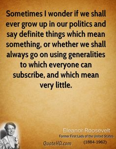 """Sometimes I wonder if we shall ever grow up in our politics and say definite things which mean something, or whether we shall always go on using generalities to which everyone subscribes, and which mean very little."" ~ Eleanor Roosevelt #quote #roosevelt"