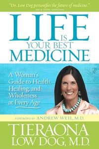 In her book, Life is Your Best Medicine: A Woman's Guide to Health, Healing and Wholeness at Every Age, Dr. Tieraona Low Dog, Director of the Fellowship at Andrew Weil's Center for Integrative Medicine at the University of Arizona, offers a road map to healthy, balanced living | Women's Health Books
