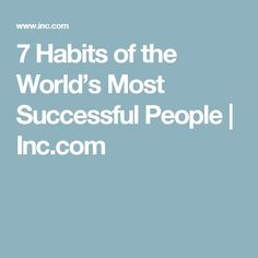7 Habits of the World's Most Successful People | Inc.com