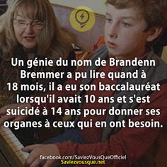 Un génie du nom de Brandenn Bremmer a pu lire quand à 18 mois, il a eu son baccalauréat lorsqu'il avait 10 ans et s'est suicidé à 14 ans pour donner ses organes à ceux qui en ont besoin.   Saviez Vous Que?