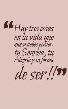 Hay tres cosas en la vida que nunca debes perder: tu Sonrisa, tu Alegría y tu forma de ser!!