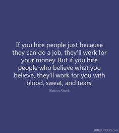 If you hire people just because they can do a job, they'll work for your money. But if you hire people who believe what you believe, they'll work for you with blood, sweat, and tears. - Simon Sinek