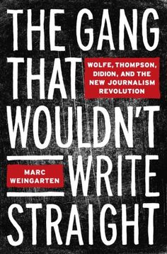 the gang that wouldn't write straight: wolfe, thompson, didion, and the new journalism revolution • marc weingarten