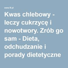 Kwas chlebowy - leczy cukrzycę i nowotwory. Zrób go sam - Dieta, odchudzanie i porady dietetyczne Diabetes, Smoothies, Health Fitness, Cooking Recipes, Diet, Therapy, Recipes, Garden Paths, Alcohol