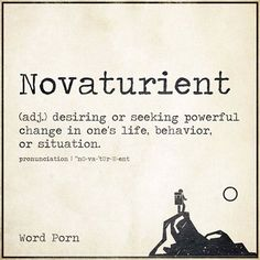 Novaturient. desiring or seeking powerful change in one's life, behavior or situation.