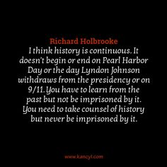 """""""I think history is continuous. It doesn't begin or end on Pearl Harbor Day or the day Lyndon Johnson withdraws from the presidency or on 9/11. You have to learn from the past but not be imprisoned by it. You need to take counsel of history but never be imprisoned by it."""", Richard Holbrooke"""