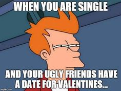 When you are single And your ugly friends have a date for valentines