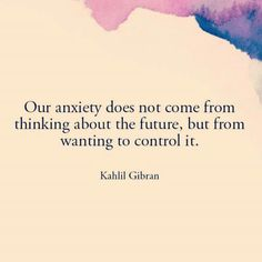 """Our anxiety does not come from thinking about the future, but from wanting to control it."" ~ Kahlil Gibran"